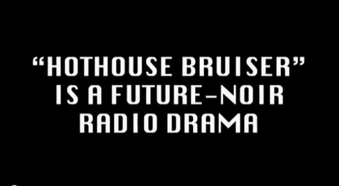 """Hothouse Bruiser"" future-noir radio drama"